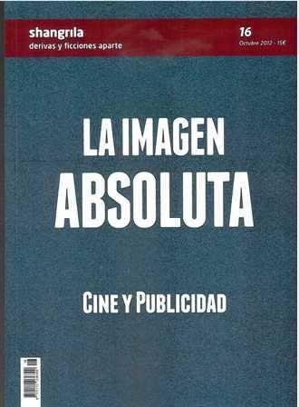 Imagen absoluta, La. Cine y publicidad . Revista Shangrila, Nº 16. Octubre 2012.