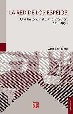 Red de los espejos, La. Una historia del diario EXcélsior, 1916-1976.