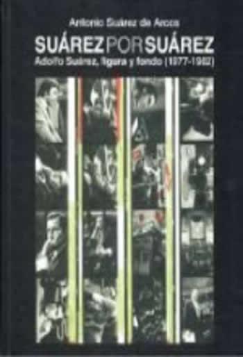 Suárez por Suárez.  Adolfo Suárez, figura y fondo (1977-1982)