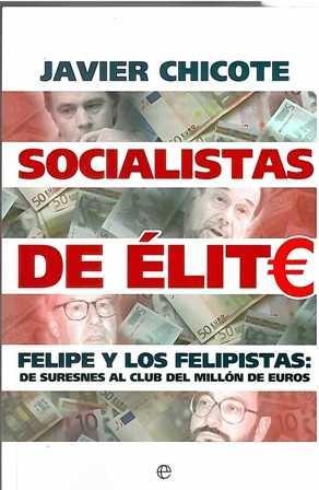 Socialistas de élite. Felipe y los felipistas: de suresnes al club del millón de euros.